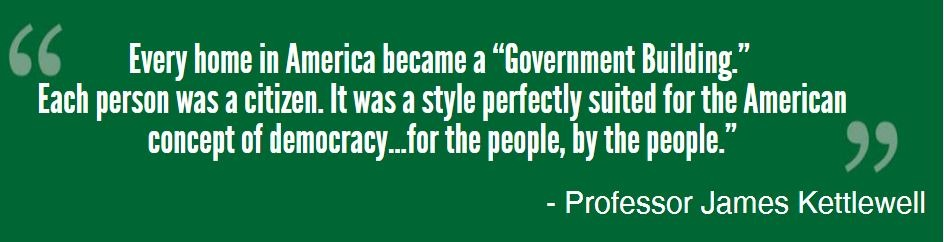 Every home in America became a 'Government Building.' Each person was a citizen. It was a style perfectly suited for the American concept of democracy…for the people, by the people
